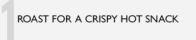 1. ROAST FOR A CRISPY HOT SNACK