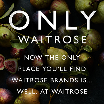 Only Waitrose -  NOW THE ONLY  PLACE YOU'LL FIND  WAITROSE BRANDS IS...  WELL, AT WAITROSE