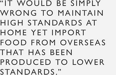 """""""It would be simply wrong to maintain high standards at home yet import food from overseas that has been produced to lower standards"""""""