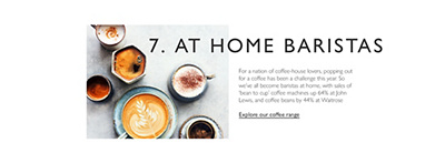 At Home Baristas. For a nation of coffee-house lovers, popping out for a coffee has been a challenge this year. So we've all become baristas at home, with sales of ''bean to cup' coffee machines up 64% at John Lewis, and coffee beans by 44% at Waitrose. Explore our coffee range